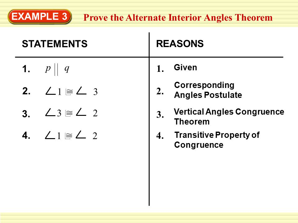 EXAMPLE 3 Prove the Alternate Interior Angles Theorem STATEMENTS REASONS p q 1. 1.1. Given 2. 1  3 2.2. Corresponding Angles Postulate 3. 3