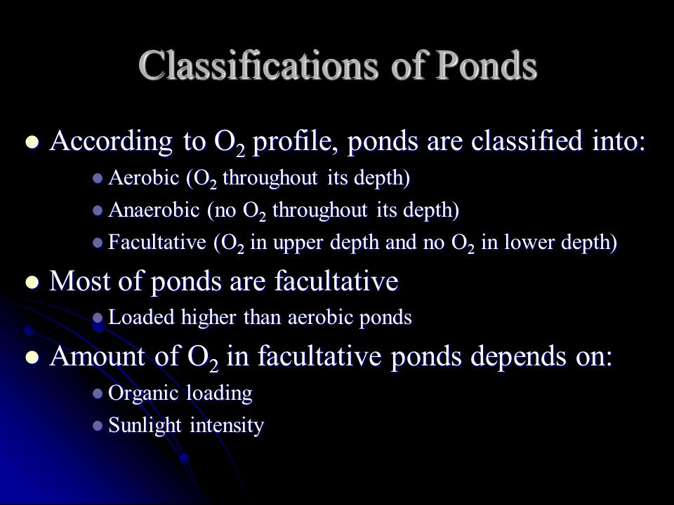 Classifications of Ponds According to O 2 profile, ponds are classified into: According to O 2 profile, ponds are classified into: Aerobic (O 2 throughout its depth) Aerobic (O 2 throughout its depth) Anaerobic (no O 2 throughout its depth) Anaerobic (no O 2 throughout its depth) Facultative (O 2 in upper depth and no O 2 in lower depth) Facultative (O 2 in upper depth and no O 2 in lower depth) Most of ponds are facultative Most of ponds are facultative Loaded higher than aerobic ponds Loaded higher than aerobic ponds Amount of O 2 in facultative ponds depends on: Amount of O 2 in facultative ponds depends on: Organic loading Organic loading Sunlight intensity Sunlight intensity
