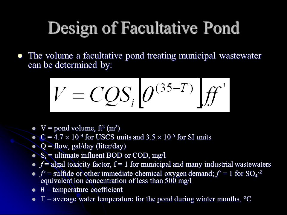 Design of Facultative Pond The volume a facultative pond treating municipal wastewater can be determined by: The volume a facultative pond treating municipal wastewater can be determined by: V = pond volume, ft 2 (m 2 ) V = pond volume, ft 2 (m 2 ) C = 4.7  10 -3 for USCS units and 3.5  10 -5 for SI units C = 4.7  10 -3 for USCS units and 3.5  10 -5 for SI units Q = flow, gal/day (liter/day) Q = flow, gal/day (liter/day) S i = ultimate influent BOD or COD, mg/l S i = ultimate influent BOD or COD, mg/l f = algal toxicity factor, f = 1 for municipal and many industrial wastewaters f = algal toxicity factor, f = 1 for municipal and many industrial wastewaters f' = sulfide or other immediate chemical oxygen demand; f' = 1 for SO 4 -2 equivalent ion concentration of less than 500 mg/l f' = sulfide or other immediate chemical oxygen demand; f' = 1 for SO 4 -2 equivalent ion concentration of less than 500 mg/l  = temperature coefficient  = temperature coefficient T = average water temperature for the pond during winter months,  C T = average water temperature for the pond during winter months,  C