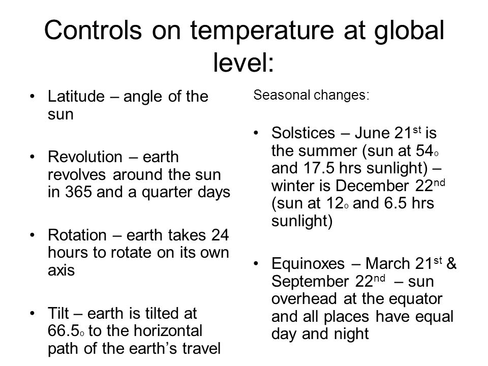 Controls on temperature at global level: Latitude – angle of the sun Revolution – earth revolves around the sun in 365 and a quarter days Rotation – e