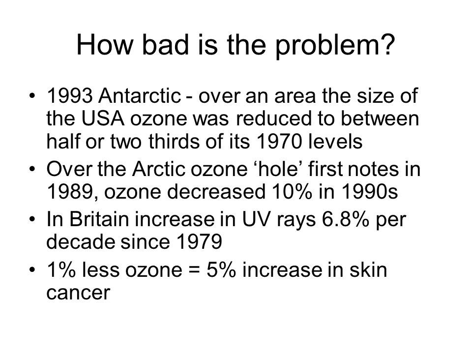 How bad is the problem? 1993 Antarctic - over an area the size of the USA ozone was reduced to between half or two thirds of its 1970 levels Over the