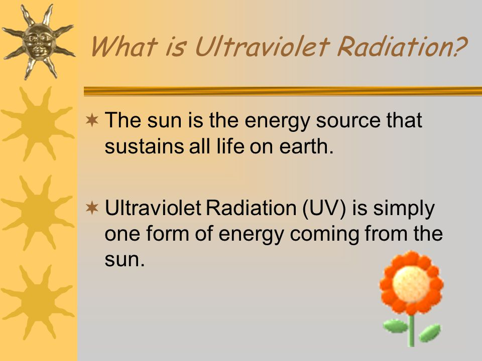 What is Ultraviolet Radiation.  The sun is the energy source that sustains all life on earth.