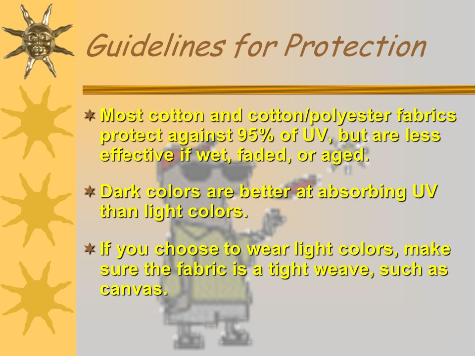 Guidelines for Protection  Most cotton and cotton/polyester fabrics protect against 95% of UV, but are less effective if wet, faded, or aged.