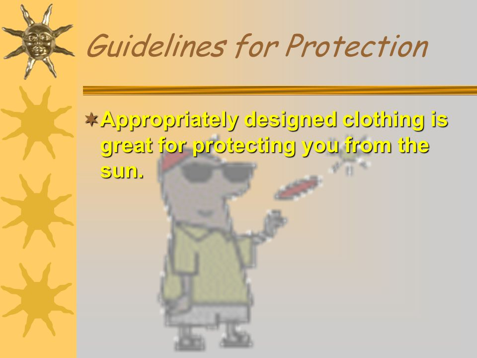 Guidelines for Protection  Appropriately designed clothing is great for protecting you from the sun.