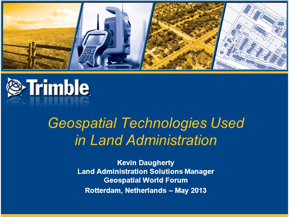 Geospatial Technologies Used in Land Administration Kevin Daugherty Land Administration Solutions Manager Geospatial World Forum Rotterdam, Netherlands – May 2013