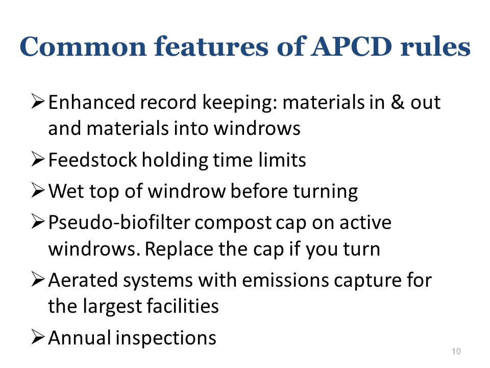 Common features of APCD rules  Enhanced record keeping: materials in & out and materials into windrows  Feedstock holding time limits  Wet top of windrow before turning  Pseudo-biofilter compost cap on active windrows.