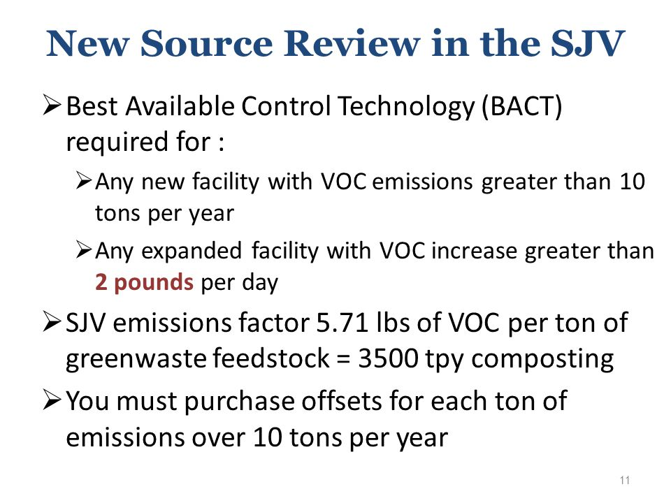 New Source Review in the SJV  Best Available Control Technology (BACT) required for :  Any new facility with VOC emissions greater than 10 tons per year  Any expanded facility with VOC increase greater than 2 pounds per day  SJV emissions factor 5.71 lbs of VOC per ton of greenwaste feedstock = 3500 tpy composting  You must purchase offsets for each ton of emissions over 10 tons per year 11