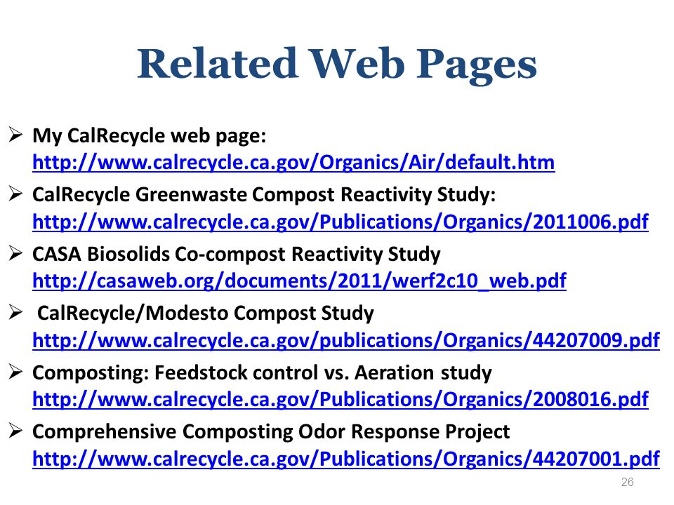 Related Web Pages  My CalRecycle web page: http://www.calrecycle.ca.gov/Organics/Air/default.htm http://www.calrecycle.ca.gov/Organics/Air/default.htm  CalRecycle Greenwaste Compost Reactivity Study: http://www.calrecycle.ca.gov/Publications/Organics/2011006.pdf http://www.calrecycle.ca.gov/Publications/Organics/2011006.pdf  CASA Biosolids Co-compost Reactivity Study http://casaweb.org/documents/2011/werf2c10_web.pdf http://casaweb.org/documents/2011/werf2c10_web.pdf  CalRecycle/Modesto Compost Study http://www.calrecycle.ca.gov/publications/Organics/44207009.pdf http://www.calrecycle.ca.gov/publications/Organics/44207009.pdf  Composting: Feedstock control vs.