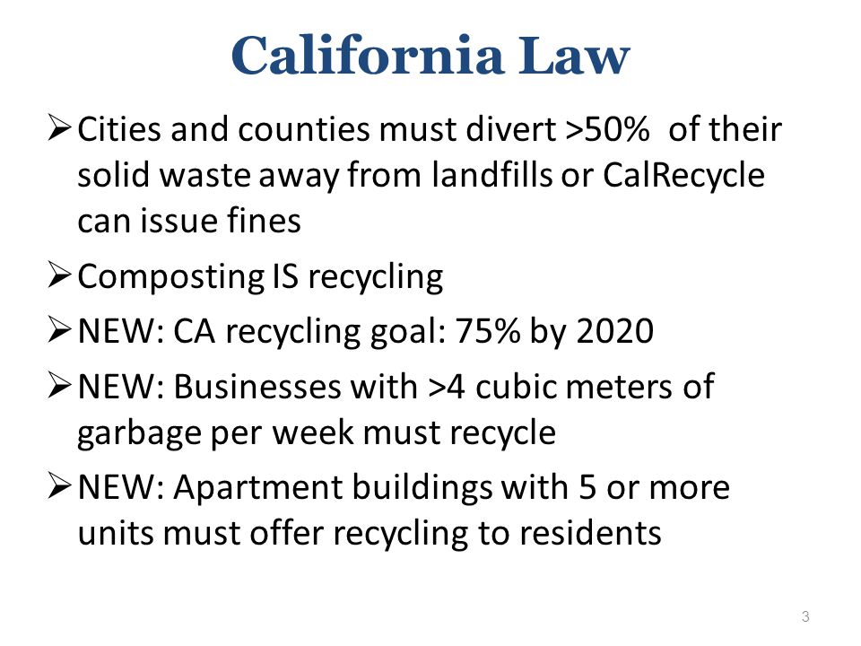 California Law  Cities and counties must divert >50% of their solid waste away from landfills or CalRecycle can issue fines  Composting IS recycling  NEW: CA recycling goal: 75% by 2020  NEW: Businesses with >4 cubic meters of garbage per week must recycle  NEW: Apartment buildings with 5 or more units must offer recycling to residents 3