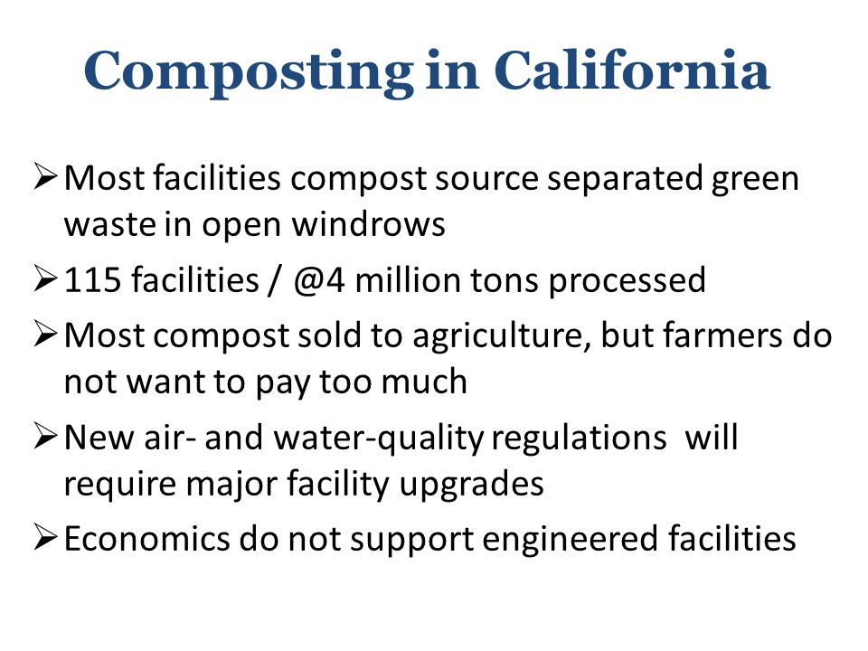 Composting in California  Most facilities compost source separated green waste in open windrows  115 facilities / @4 million tons processed  Most compost sold to agriculture, but farmers do not want to pay too much  New air- and water-quality regulations will require major facility upgrades  Economics do not support engineered facilities