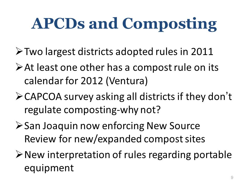 APCDs and Composting  Two largest districts adopted rules in 2011  At least one other has a compost rule on its calendar for 2012 (Ventura)  CAPCOA survey asking all districts if they don't regulate composting-why not.