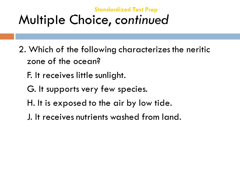 Multiple Choice, continued 2. Which of the following characterizes the neritic zone of the ocean? F. It receives little sunlight. G. It supports very