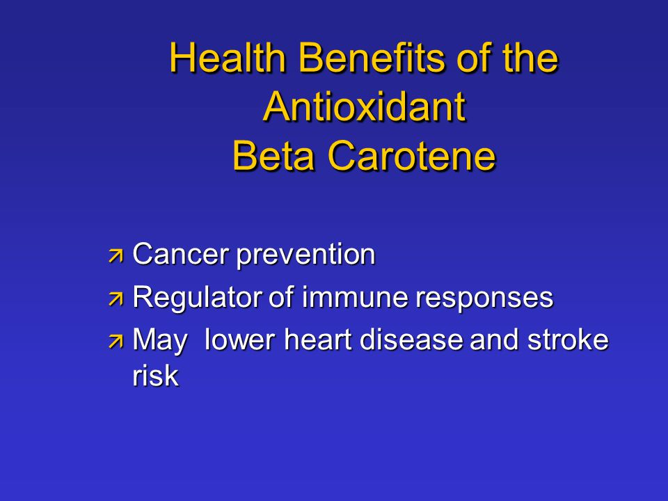 Health Benefits of the Antioxidant Beta Carotene  Cancer prevention  Regulator of immune responses  May lower heart disease and stroke risk