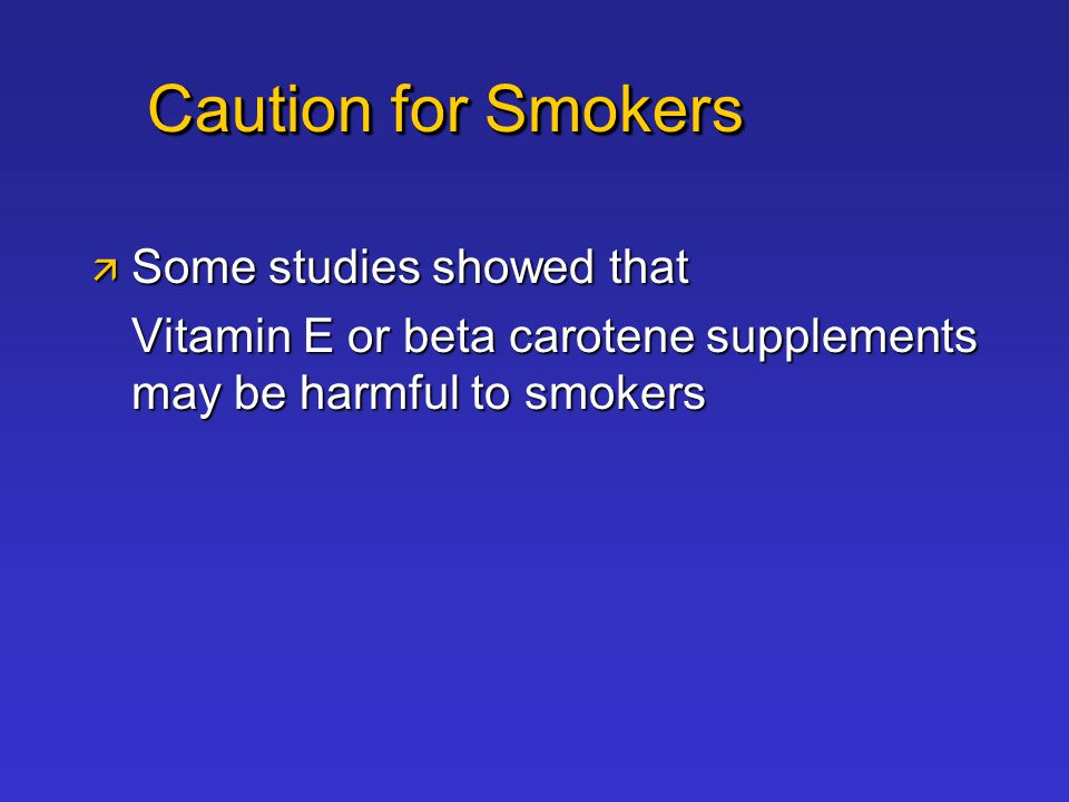 Caution for Smokers  Some studies showed that Vitamin E or beta carotene supplements may be harmful to smokers