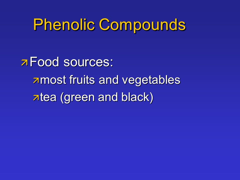 Phenolic Compounds  Food sources:  most fruits and vegetables  tea (green and black)