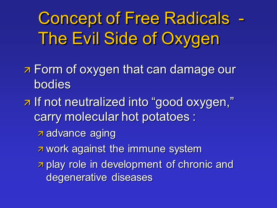 Concept of Free Radicals - The Evil Side of Oxygen  Form of oxygen that can damage our bodies  If not neutralized into good oxygen, carry molecular hot potatoes :  advance aging  work against the immune system  play role in development of chronic and degenerative diseases