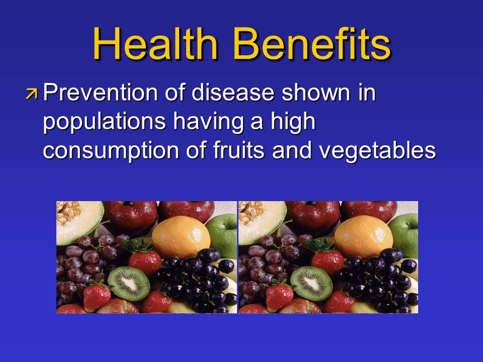 Health Benefits  Prevention of disease shown in populations having a high consumption of fruits and vegetables
