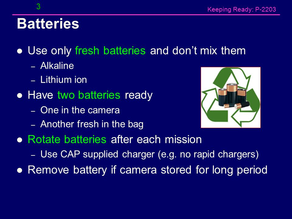 Keeping Ready: P-2203 Batteries Use only fresh batteries and don't mix them – Alkaline – Lithium ion Have two batteries ready – One in the camera – Another fresh in the bag Rotate batteries after each mission – Use CAP supplied charger (e.g.
