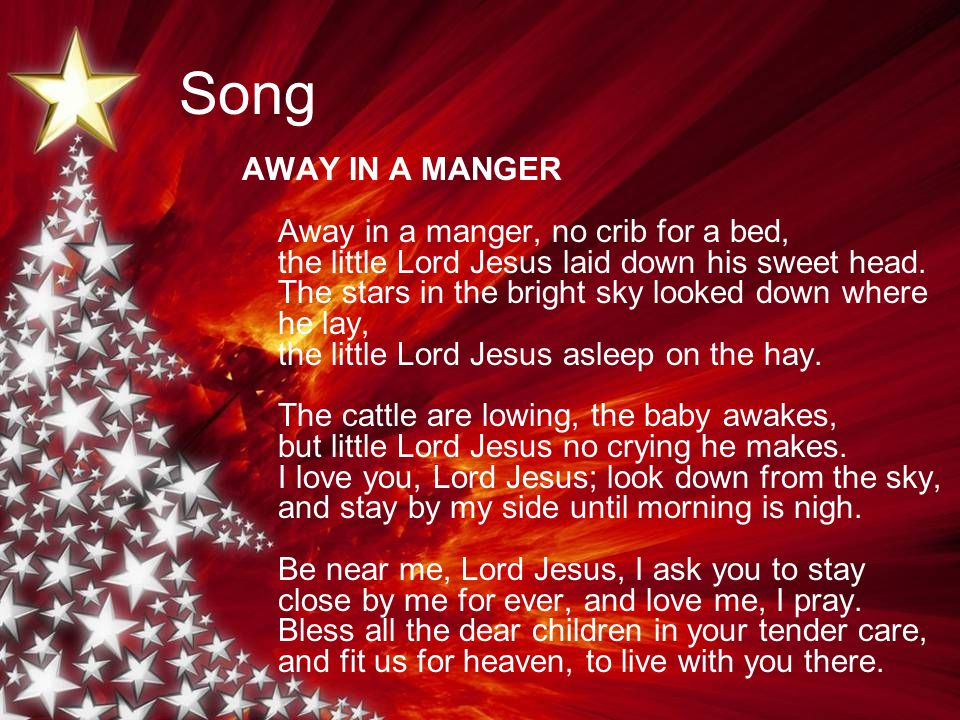 Song AWAY IN A MANGER Away in a manger, no crib for a bed, the little Lord Jesus laid down his sweet head.