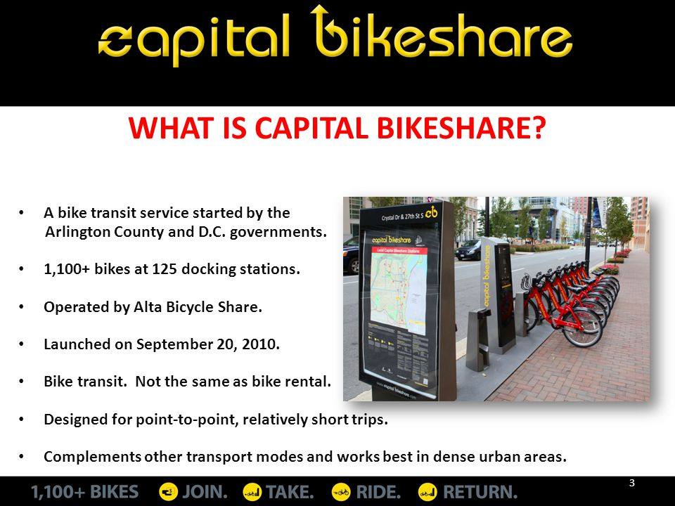 WHAT IS CAPITAL BIKESHARE? A bike transit service started by the Arlington County and D.C. governments. 1,100+ bikes at 125 docking stations. Operated