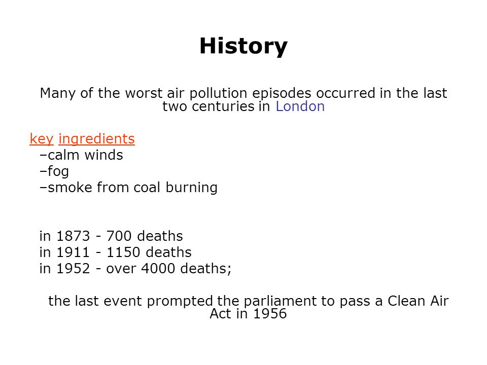 History Many of the worst air pollution episodes occurred in the last two centuries in London key ingredients –calm winds –fog –smoke from coal burnin