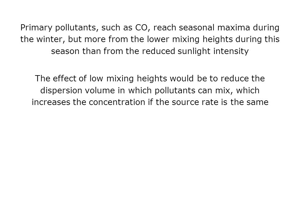 Primary pollutants, such as CO, reach seasonal maxima during the winter, but more from the lower mixing heights during this season than from the reduc