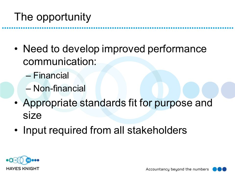 The opportunity Need to develop improved performance communication: –Financial –Non-financial Appropriate standards fit for purpose and size Input req