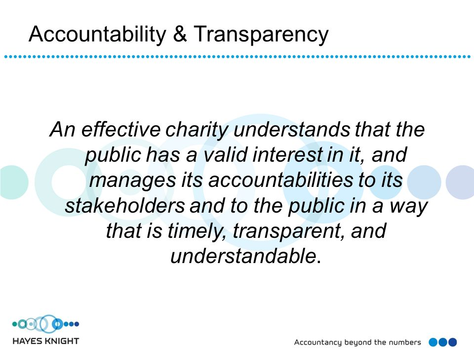 Accountability & Transparency An effective charity understands that the public has a valid interest in it, and manages its accountabilities to its sta