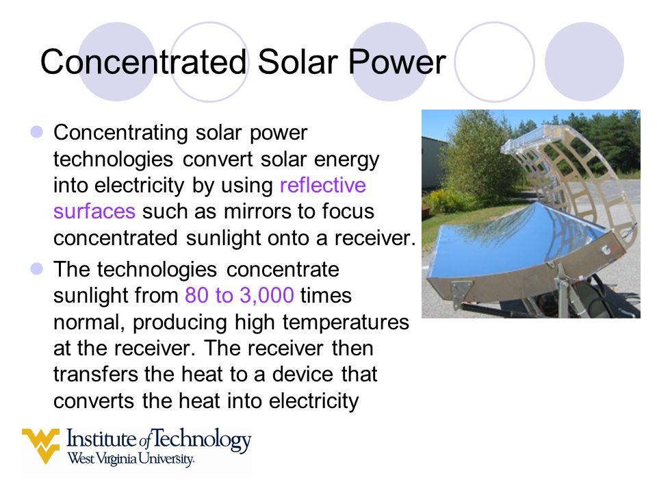 Concentrated Solar Power Concentrating solar power technologies convert solar energy into electricity by using reflective surfaces such as mirrors to focus concentrated sunlight onto a receiver.