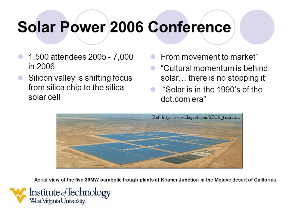 Solar Power 2006 Conference 1,500 attendees 2005 - 7,000 in 2006 Silicon valley is shifting focus from silica chip to the silica solar cell From movement to market Cultural momentum is behind solar… there is no stopping it Solar is in the 1990's of the dot.com era Aerial view of the five 30MW parabolic trough plants at Kramer Junction in the Mojave desert of California Ref: http://www.flagsol.com/SEGS_tech.htm
