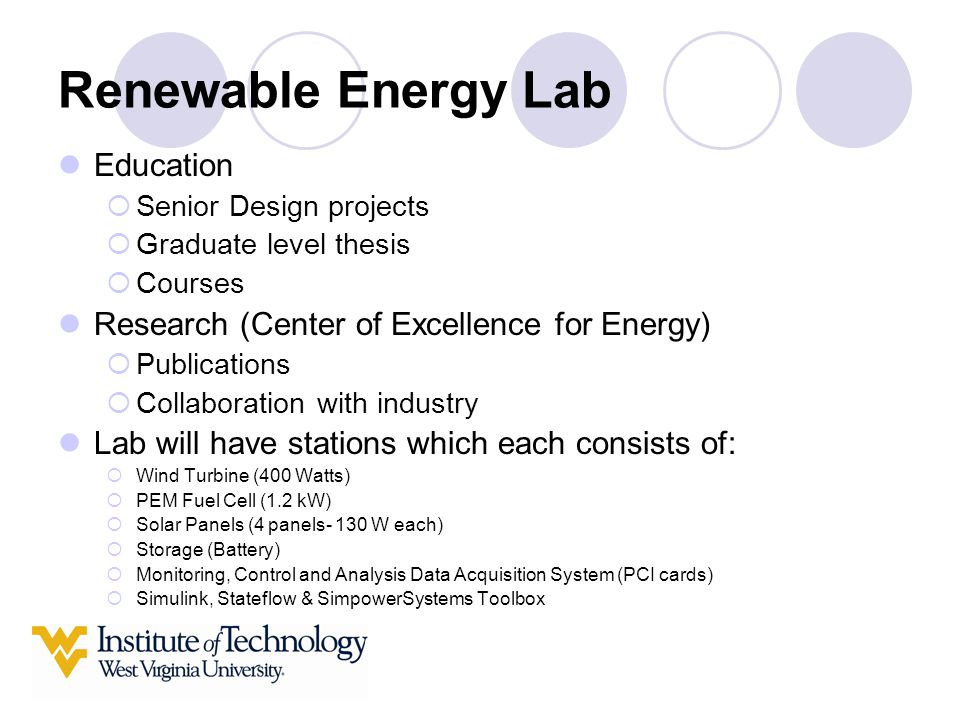 Renewable Energy Lab Education  Senior Design projects  Graduate level thesis  Courses Research (Center of Excellence for Energy)  Publications  Collaboration with industry Lab will have stations which each consists of:  Wind Turbine (400 Watts)  PEM Fuel Cell (1.2 kW)  Solar Panels (4 panels- 130 W each)  Storage (Battery)  Monitoring, Control and Analysis Data Acquisition System (PCI cards)  Simulink, Stateflow & SimpowerSystems Toolbox