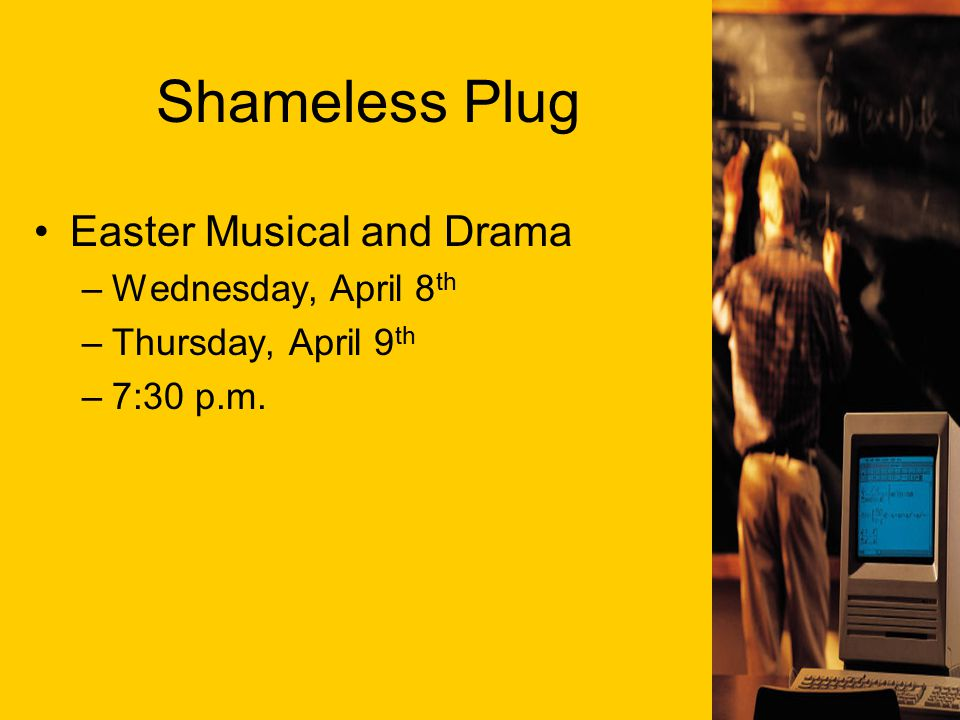 Shameless Plug Easter Musical and Drama –Wednesday, April 8 th –Thursday, April 9 th –7:30 p.m.
