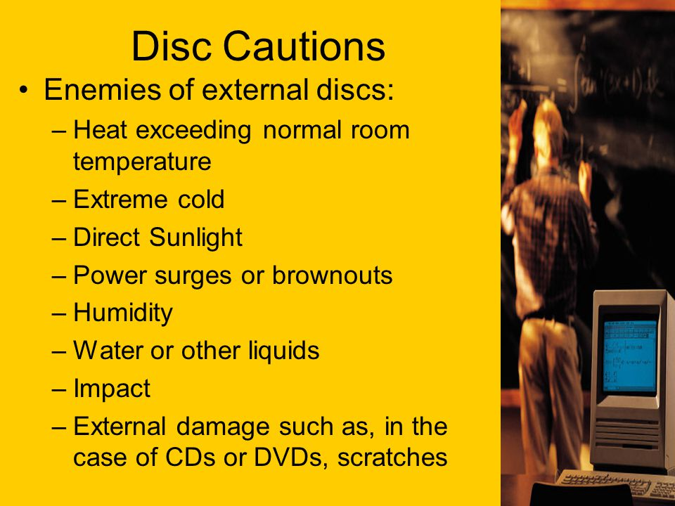 Disc Cautions Enemies of external discs: –Heat exceeding normal room temperature –Extreme cold –Direct Sunlight –Power surges or brownouts –Humidity –Water or other liquids –Impact –External damage such as, in the case of CDs or DVDs, scratches