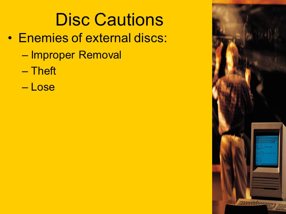 Disc Cautions Enemies of external discs: –Improper Removal –Theft –Lose