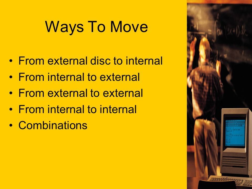 Ways To Move From external disc to internal From internal to external From external to external From internal to internal Combinations