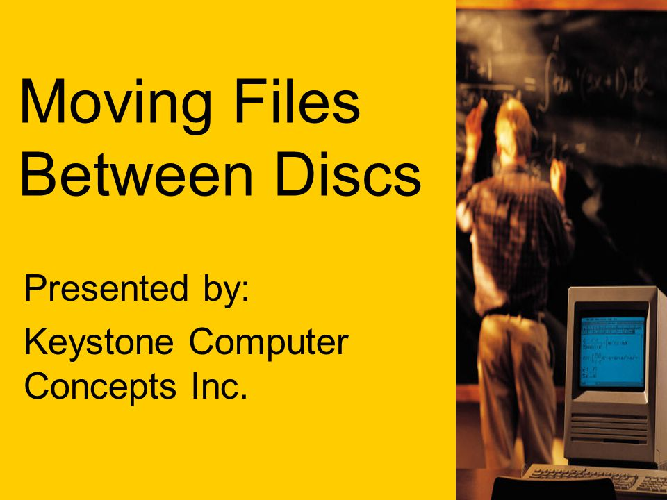 Moving Files Between Discs Presented by: Keystone Computer Concepts Inc.
