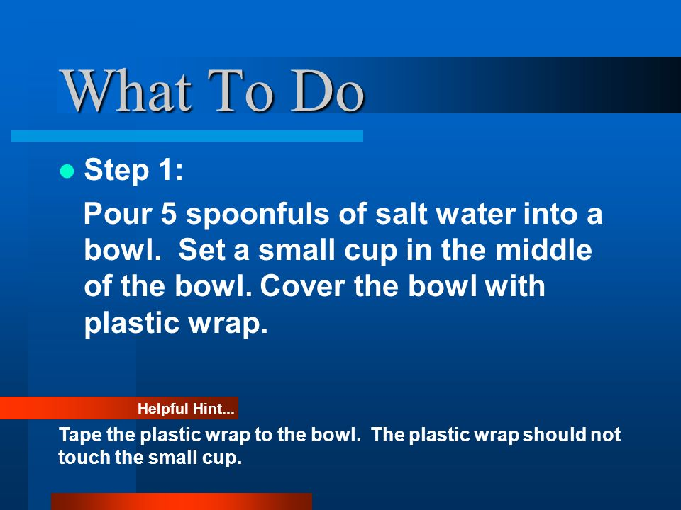 Materials Needed Salt water and spoon Small cup and bowl Plastic wrap and tape Marble