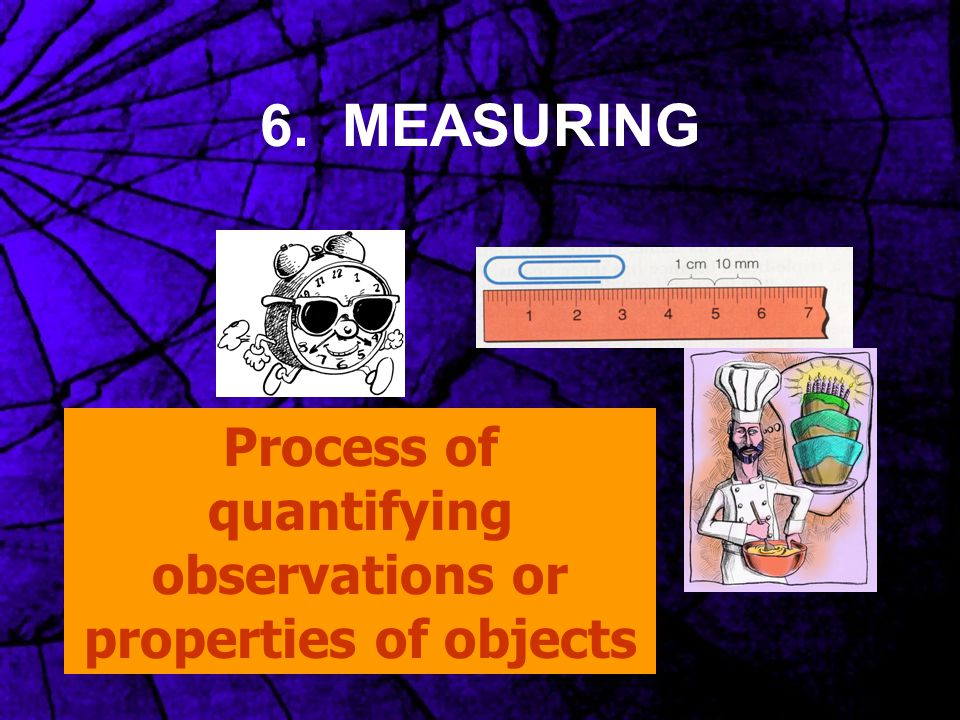 6. MEASURING Process of quantifying observations or properties of objects