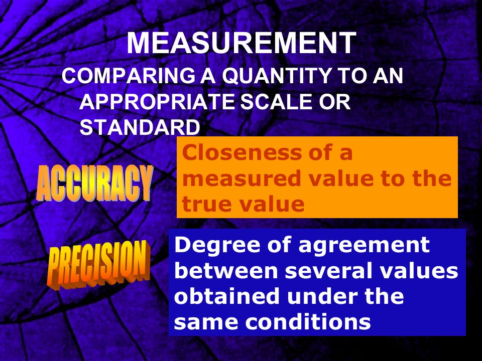 MEASUREMENT COMPARING A QUANTITY TO AN APPROPRIATE SCALE OR STANDARD Closeness of a measured value to the true value Degree of agreement between sever