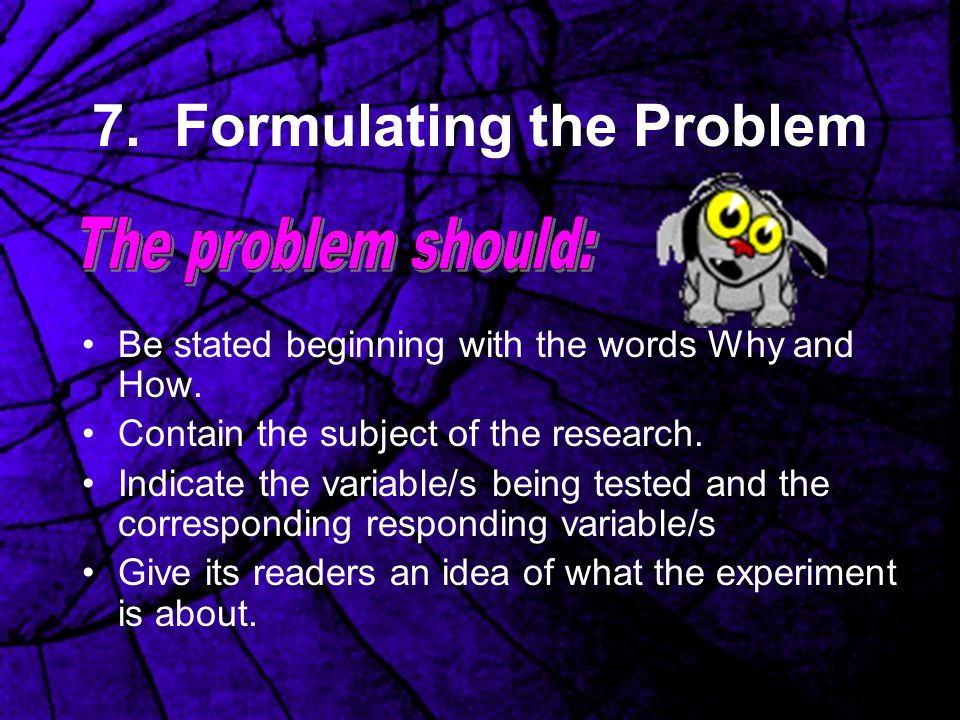 7. Formulating the Problem Be stated beginning with the words Why and How. Contain the subject of the research. Indicate the variable/s being tested a