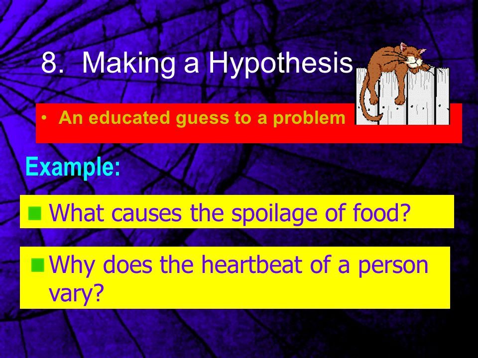 8. Making a Hypothesis An educated guess to a problem Example: What causes the spoilage of food? Why does the heartbeat of a person vary?