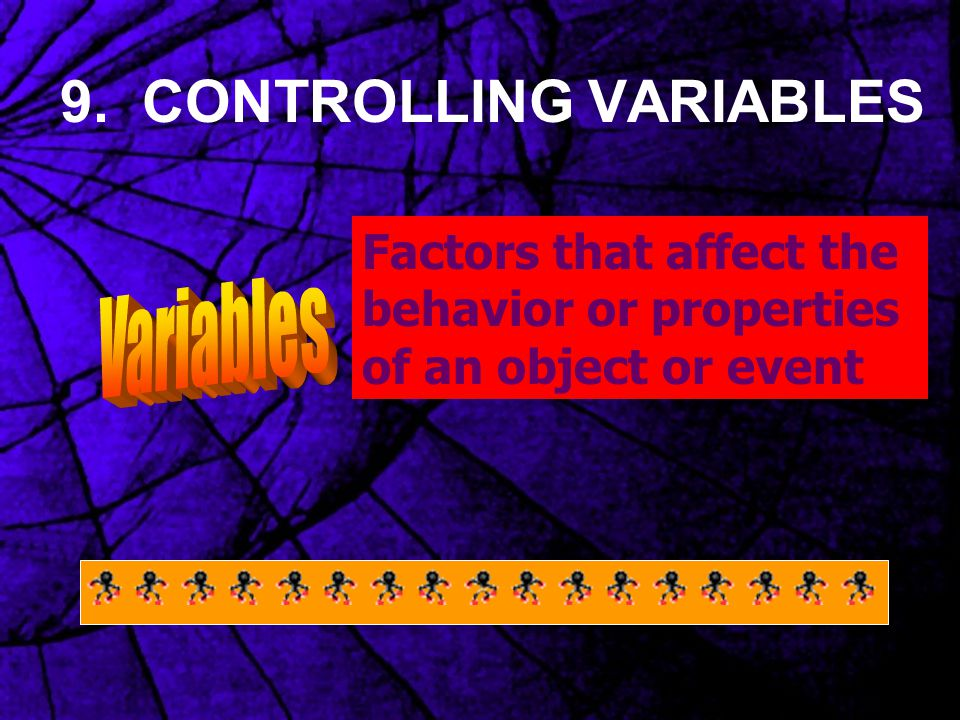 9. CONTROLLING VARIABLES Factors that affect the behavior or properties of an object or event