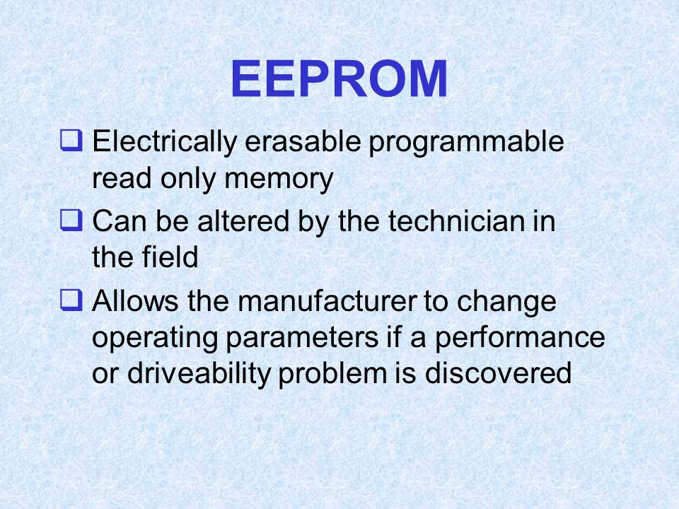 EEPROM  Electrically erasable programmable read only memory  Can be altered by the technician in the field  Allows the manufacturer to change opera