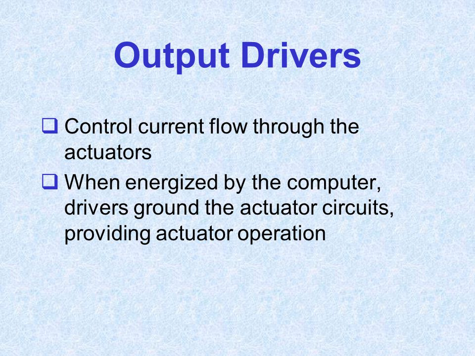 Output Drivers  Control current flow through the actuators  When energized by the computer, drivers ground the actuator circuits, providing actuator