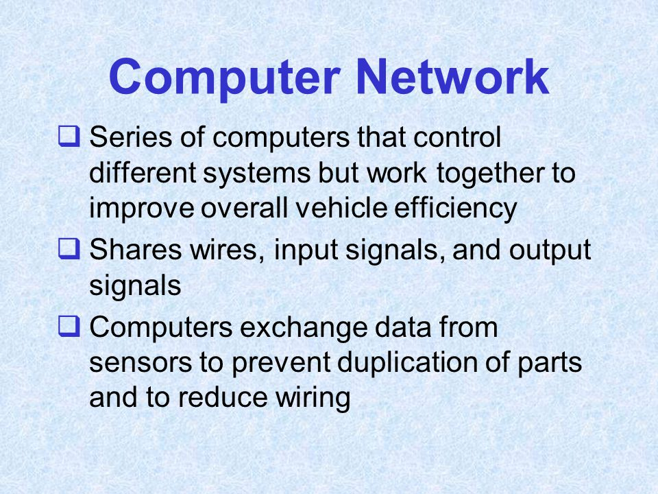 Computer Network  Series of computers that control different systems but work together to improve overall vehicle efficiency  Shares wires, input si
