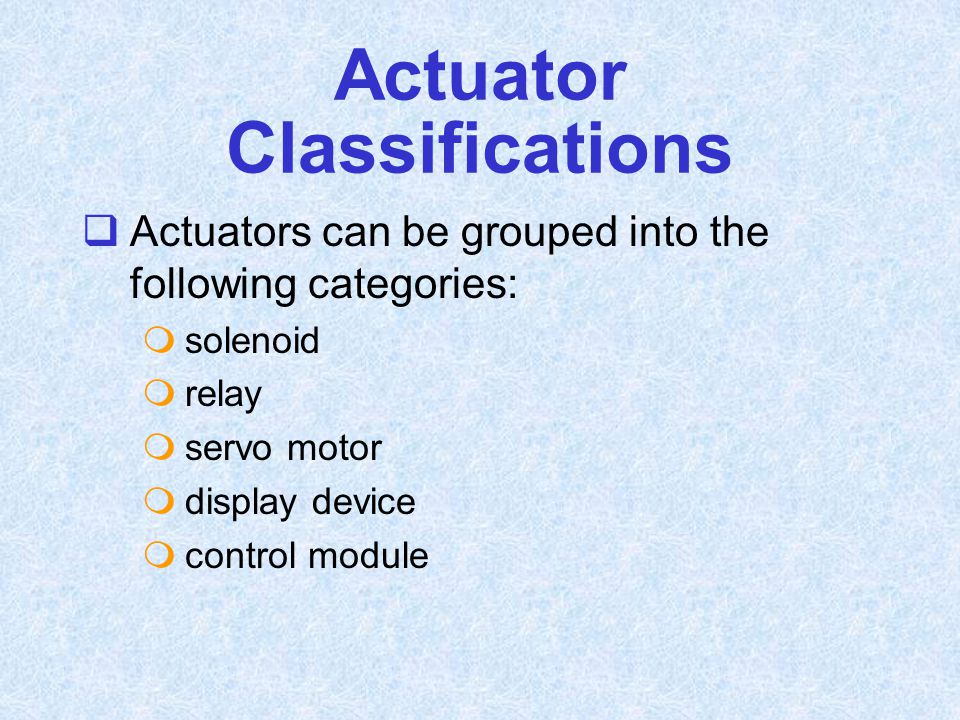 Actuator Classifications  Actuators can be grouped into the following categories:  solenoid  relay  servo motor  display device  control module