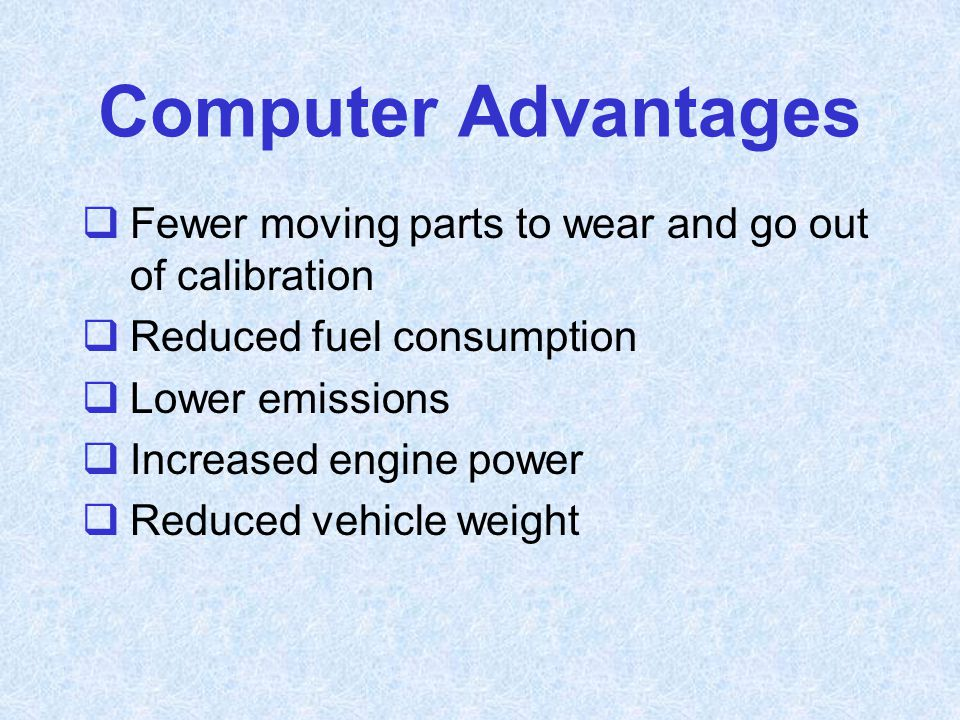 Computer Advantages  Fewer moving parts to wear and go out of calibration  Reduced fuel consumption  Lower emissions  Increased engine power  Red