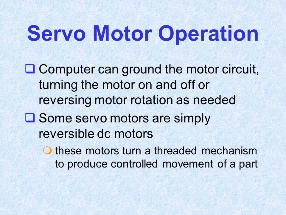 Servo Motor Operation  Computer can ground the motor circuit, turning the motor on and off or reversing motor rotation as needed  Some servo motors