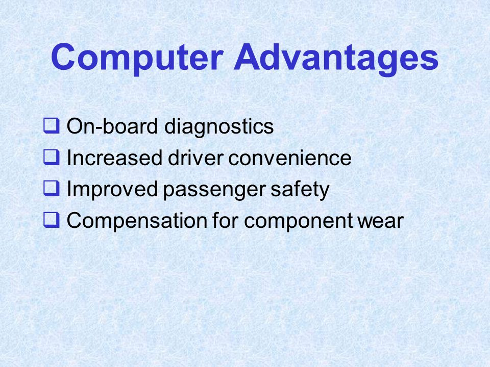 Computer Advantages  On-board diagnostics  Increased driver convenience  Improved passenger safety  Compensation for component wear