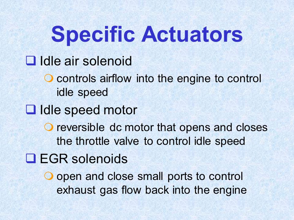 Specific Actuators  Idle air solenoid  controls airflow into the engine to control idle speed  Idle speed motor  reversible dc motor that opens an